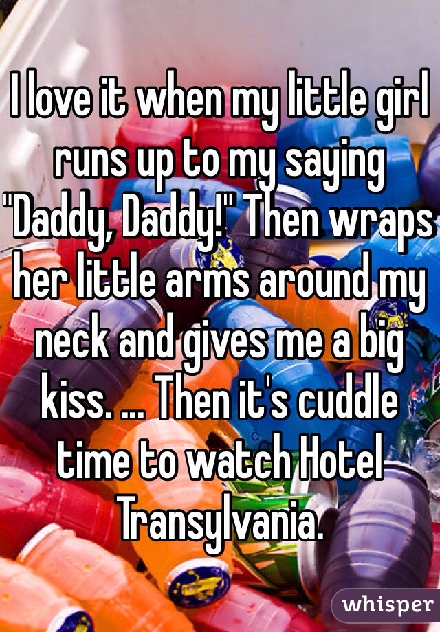 """I love it when my little girl runs up to my saying """"Daddy, Daddy!"""" Then wraps her little arms around my neck and gives me a big kiss. ... Then it's cuddle time to watch Hotel Transylvania."""