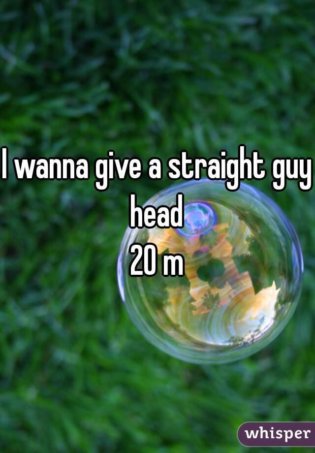 I wanna give a straight guy head   20 m