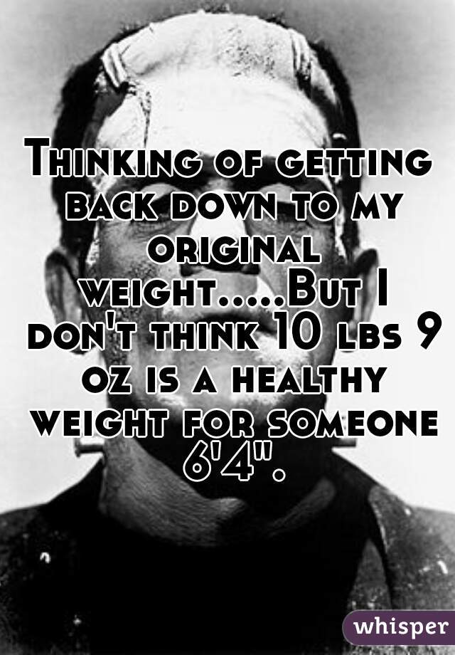 """Thinking of getting back down to my original weight.....But I don't think 10 lbs 9 oz is a healthy weight for someone 6'4""""."""