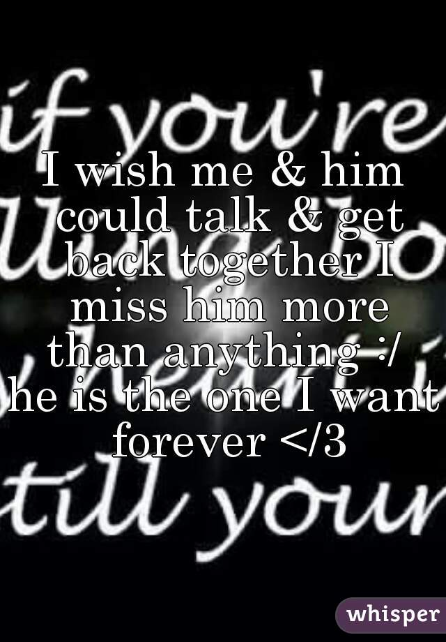 I wish me & him could talk & get back together I miss him more than anything :/  he is the one I want forever </3
