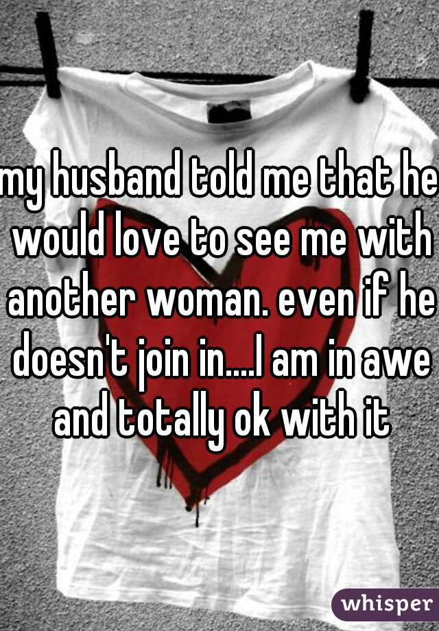 my husband told me that he would love to see me with another woman. even if he doesn't join in....I am in awe and totally ok with it
