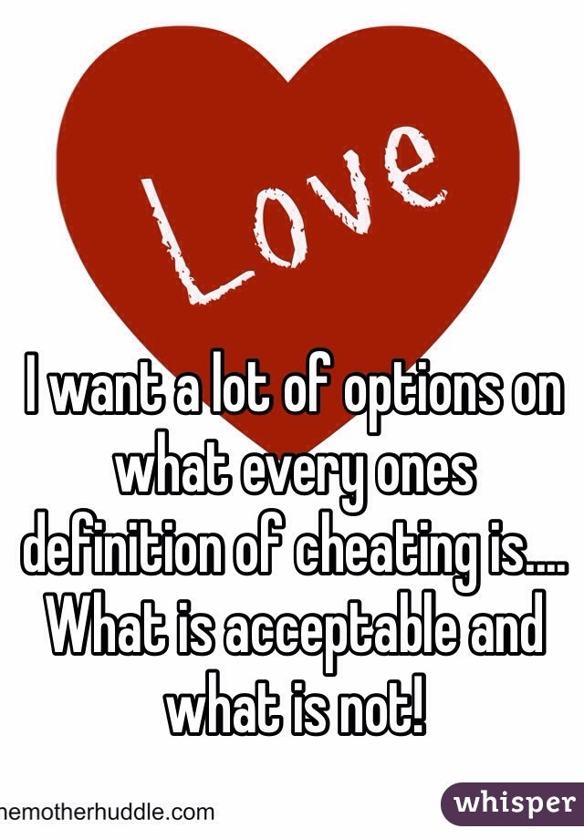 I want a lot of options on what every ones definition of cheating is.... What is acceptable and what is not!