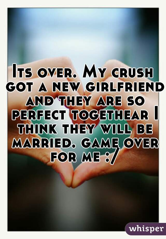 Its over. My crush got a new girlfriend and they are so perfect togethear I think they will be married. game over for me :/