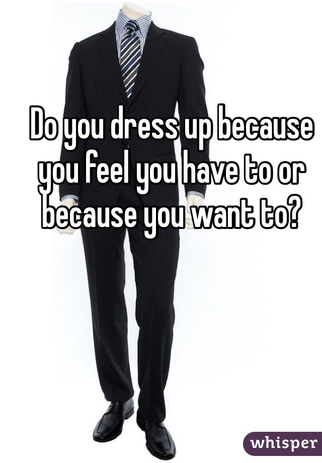 Do you dress up because you feel you have to or because you want to?