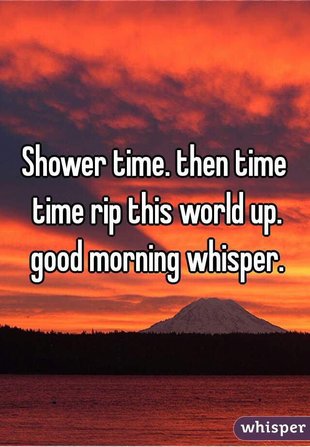 Shower time. then time time rip this world up. good morning whisper.