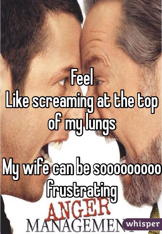 Feel Like screaming at the top of my lungs  My wife can be sooooooooo frustrating