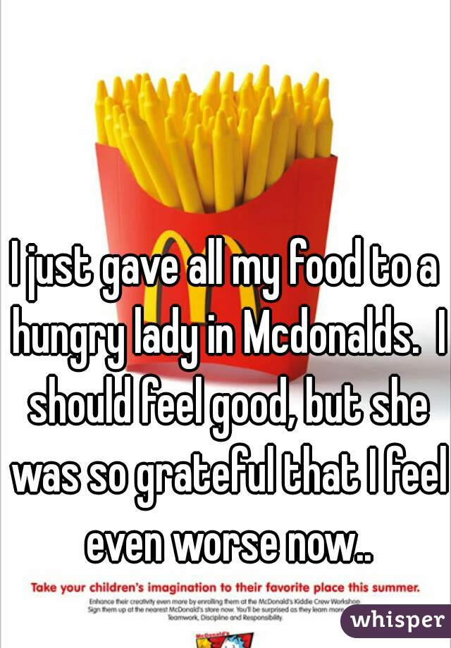 I just gave all my food to a hungry lady in Mcdonalds.  I should feel good, but she was so grateful that I feel even worse now..