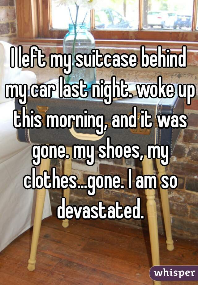 I left my suitcase behind my car last night. woke up this morning, and it was gone. my shoes, my clothes...gone. I am so devastated.