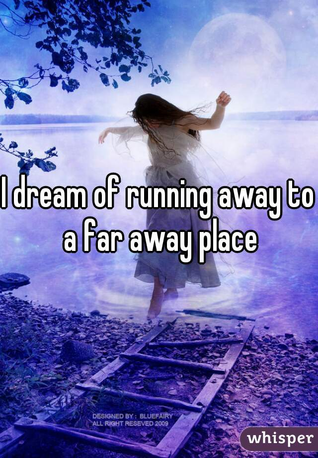 I dream of running away to a far away place