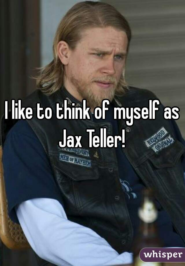 I like to think of myself as Jax Teller!