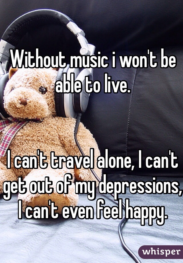 Without music i won't be able to live.    I can't travel alone, I can't get out of my depressions, I can't even feel happy.