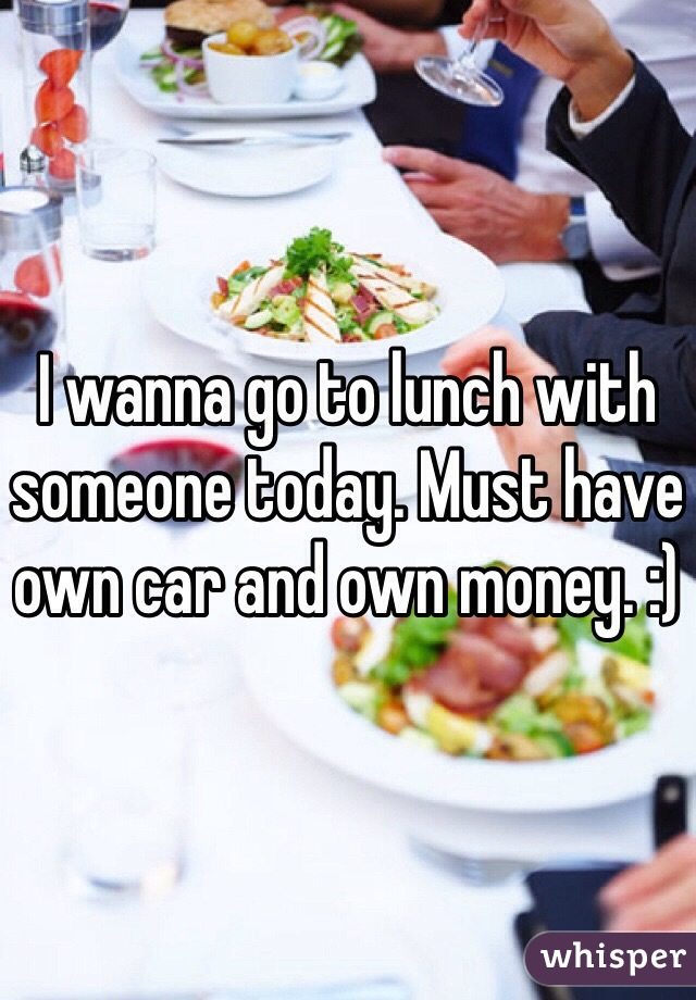 I wanna go to lunch with someone today. Must have own car and own money. :)