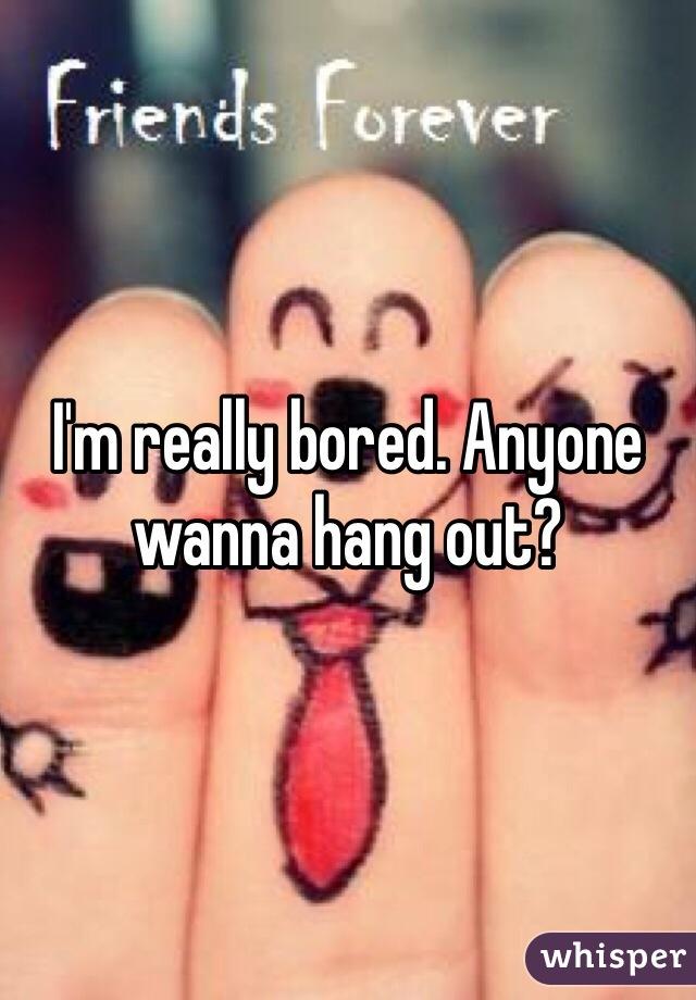 I'm really bored. Anyone wanna hang out?
