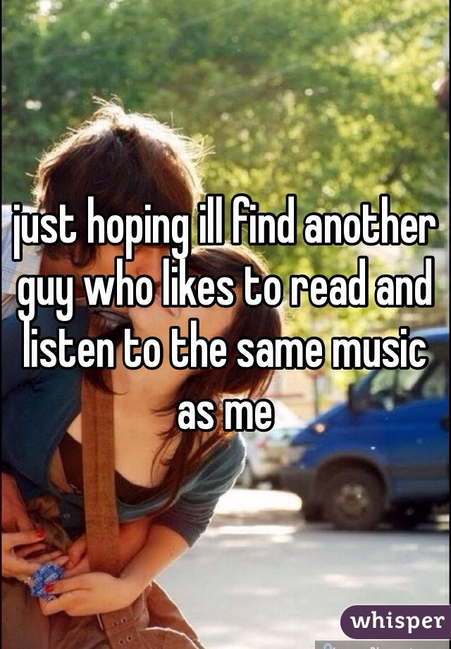 just hoping ill find another guy who likes to read and listen to the same music as me