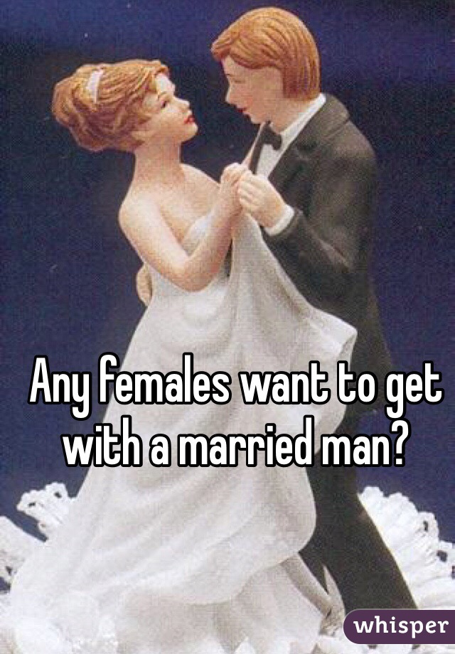 Any females want to get with a married man?