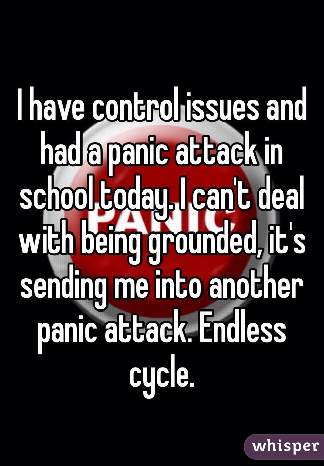I have control issues and had a panic attack in school today. I can't deal with being grounded, it's sending me into another panic attack. Endless cycle.