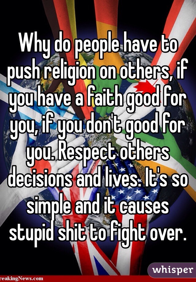 Why do people have to push religion on others, if you have a faith good for you, if you don't good for you. Respect others decisions and lives. It's so simple and it causes stupid shit to fight over.
