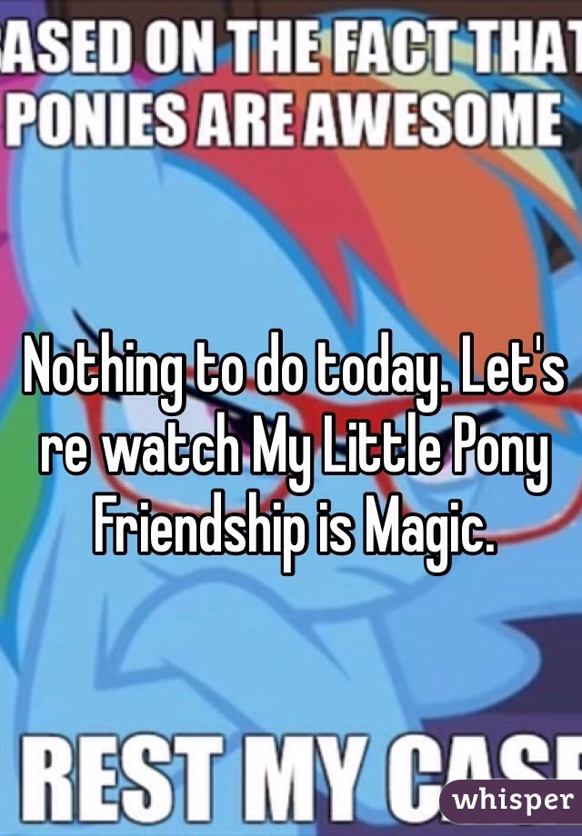 Nothing to do today. Let's re watch My Little Pony Friendship is Magic.