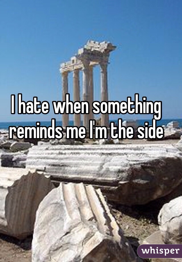 I hate when something reminds me I'm the side