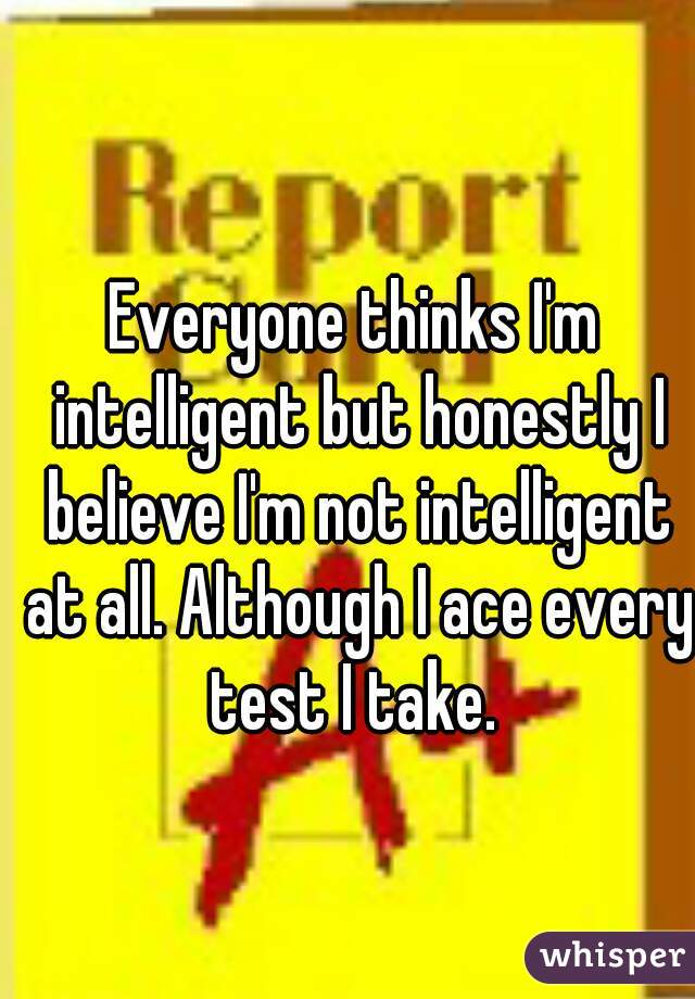 Everyone thinks I'm intelligent but honestly I believe I'm not intelligent at all. Although I ace every test I take.