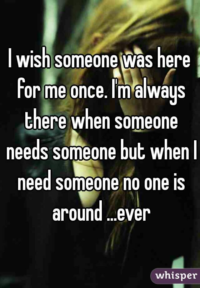 I wish someone was here for me once. I'm always there when someone needs someone but when I need someone no one is around ...ever