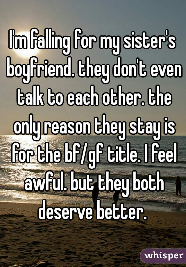 I'm falling for my sister's boyfriend. they don't even talk to each other. the only reason they stay is for the bf/gf title. I feel awful. but they both deserve better.