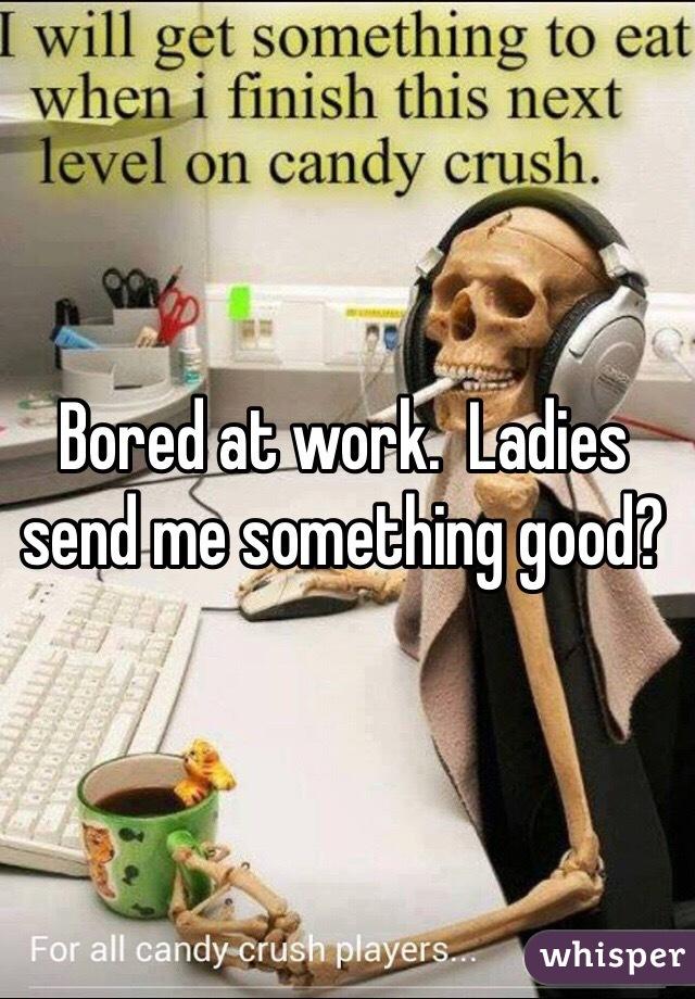 Bored at work.  Ladies send me something good?