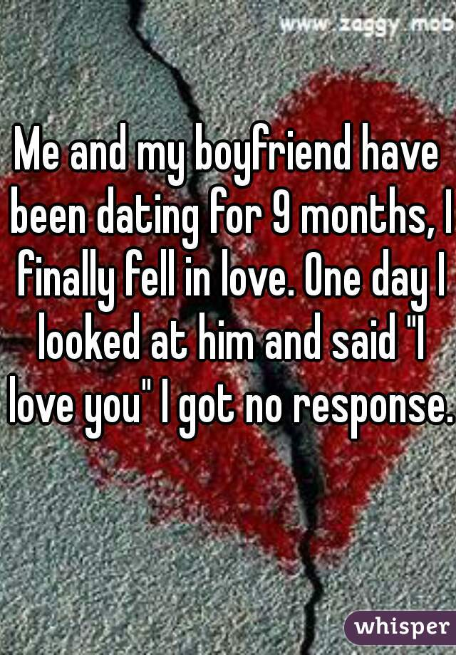 """Me and my boyfriend have been dating for 9 months, I finally fell in love. One day I looked at him and said """"I love you"""" I got no response."""