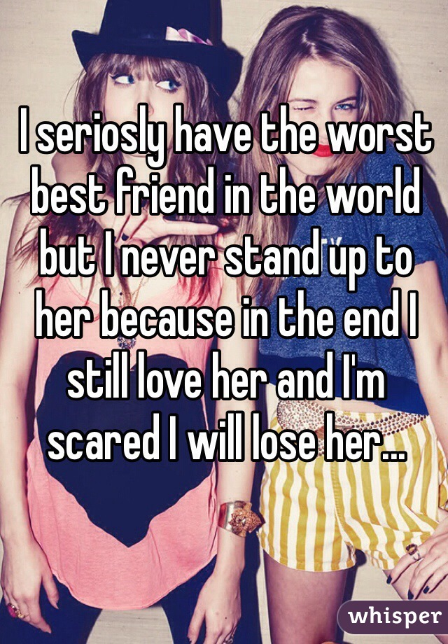 I seriosly have the worst best friend in the world but I never stand up to her because in the end I still love her and I'm scared I will lose her...