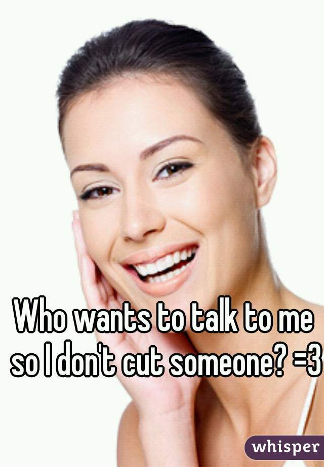 Who wants to talk to me so I don't cut someone? =3