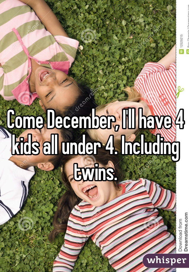 Come December, I'll have 4 kids all under 4. Including twins.