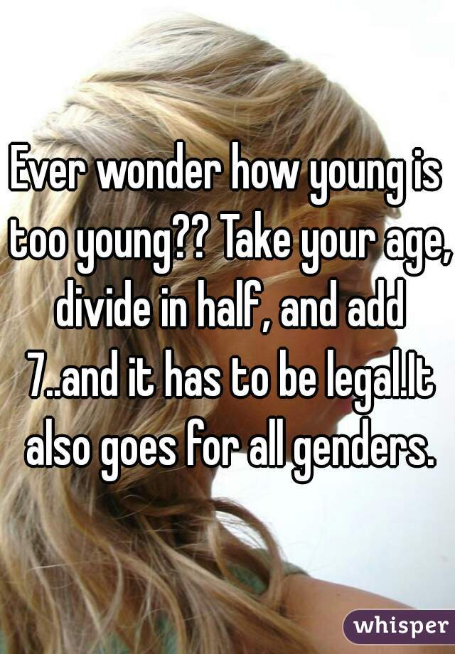 Ever wonder how young is too young?? Take your age, divide in half, and add 7..and it has to be legal.It also goes for all genders.