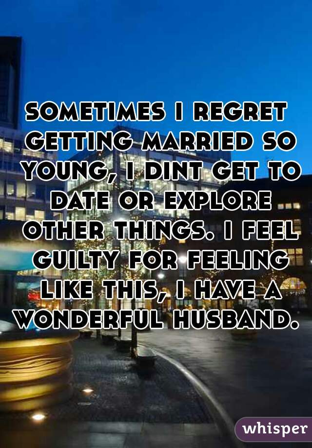 sometimes i regret getting married so young, i dint get to date or explore other things. i feel guilty for feeling like this, i have a wonderful husband.
