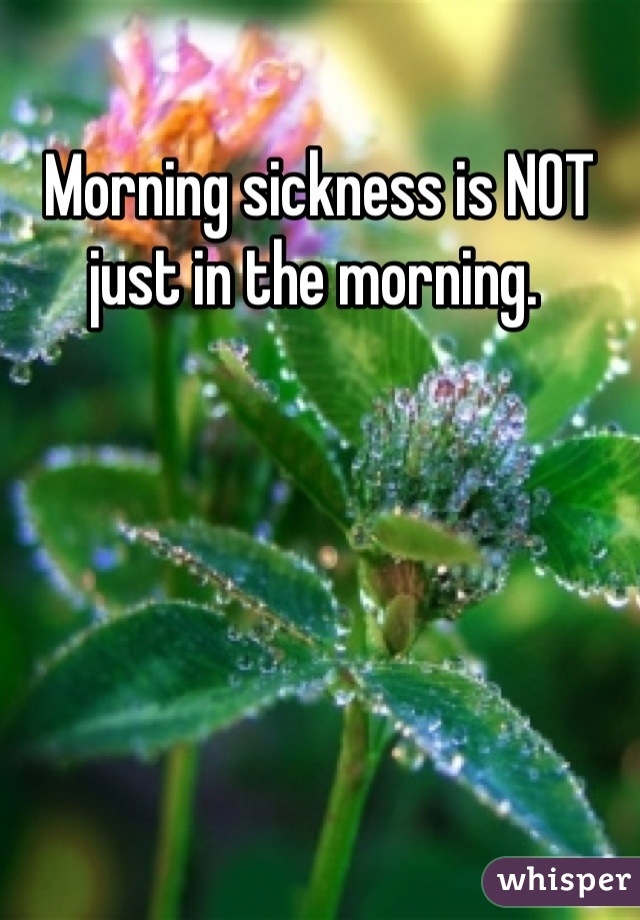 Morning sickness is NOT just in the morning.