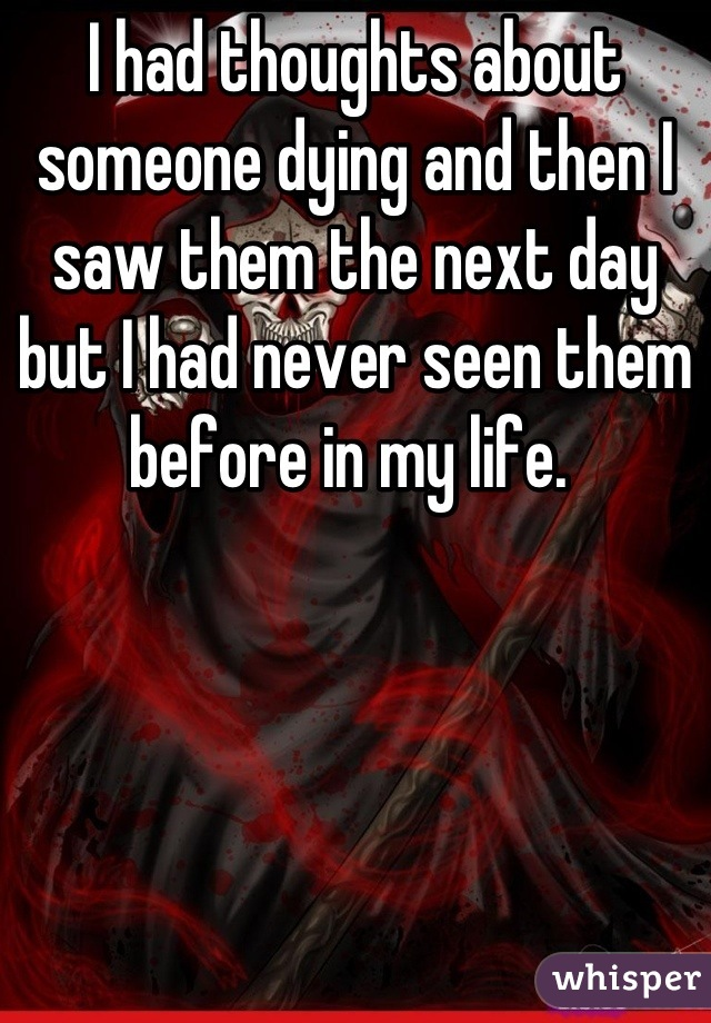 I had thoughts about someone dying and then I saw them the next day but I had never seen them before in my life.