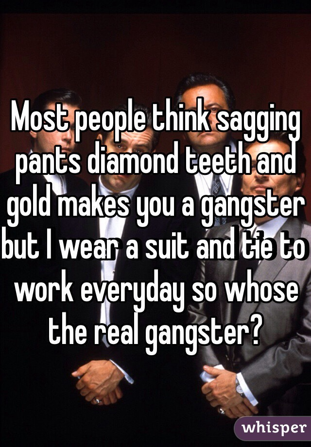 Most people think sagging pants diamond teeth and gold makes you a gangster but I wear a suit and tie to work everyday so whose the real gangster?