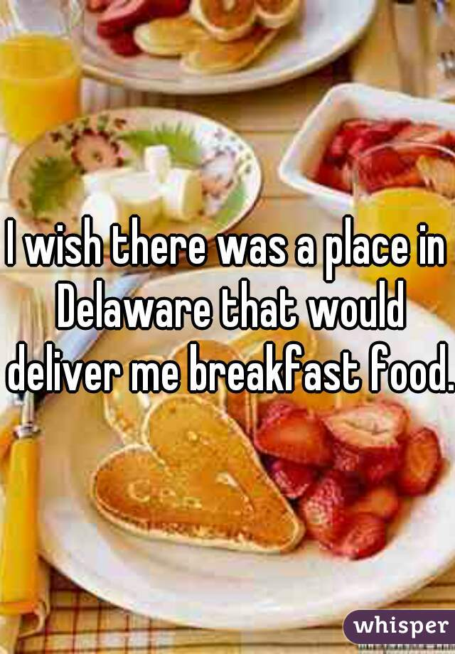I wish there was a place in Delaware that would deliver me breakfast food.