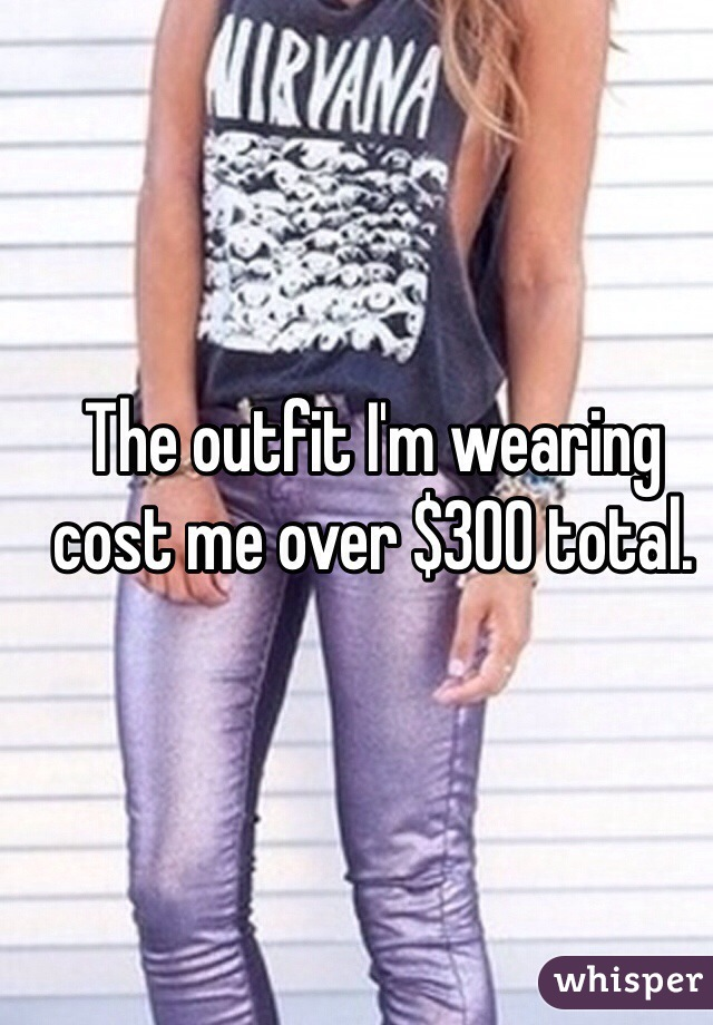 The outfit I'm wearing cost me over $300 total.