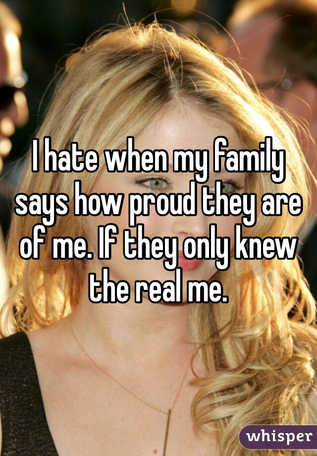 I hate when my family says how proud they are of me. If they only knew the real me.