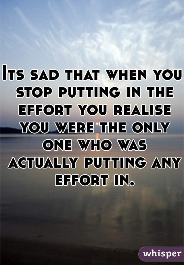 Its sad that when you stop putting in the effort you realise you were the only one who was actually putting any effort in.