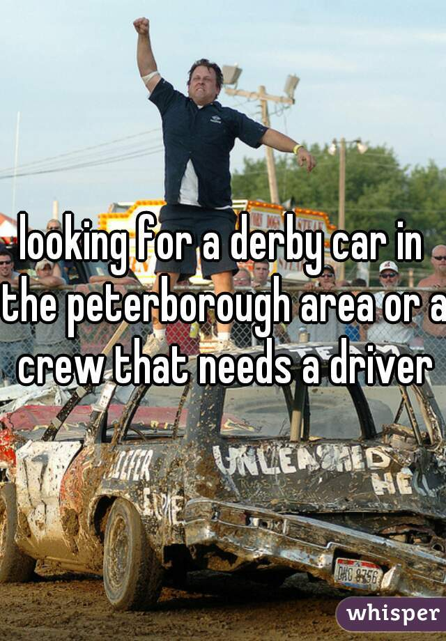looking for a derby car in the peterborough area or a crew that needs a driver