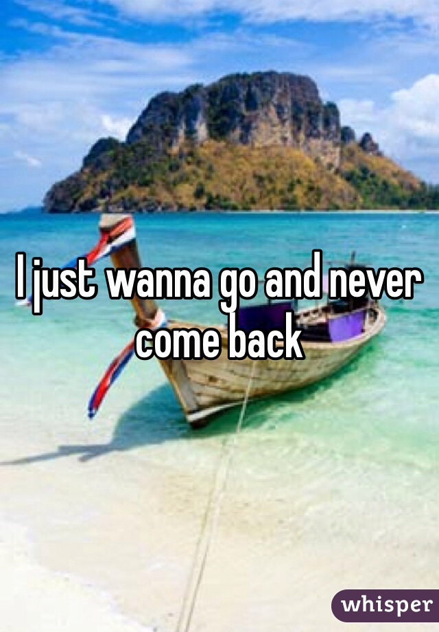 I just wanna go and never come back