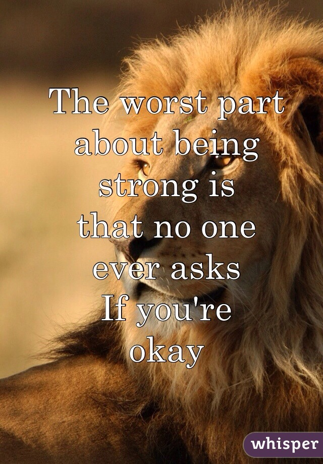 The worst part  about being strong is that no one  ever asks If you're okay