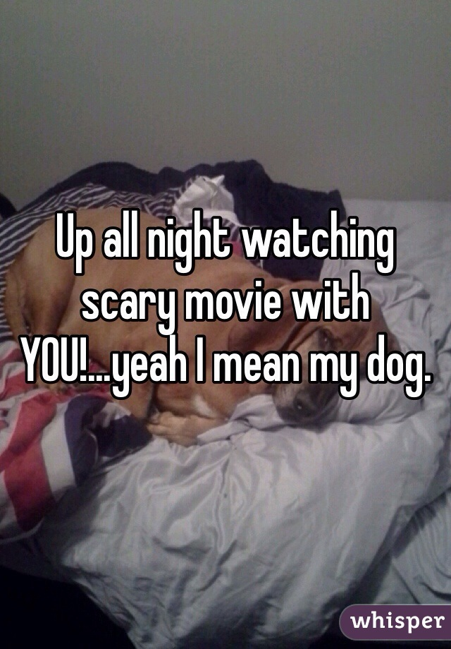Up all night watching scary movie with YOU!...yeah I mean my dog.