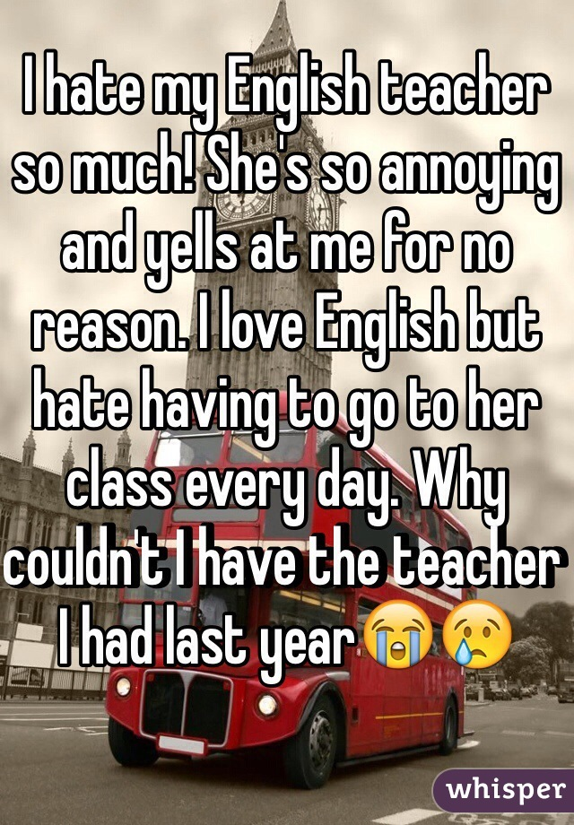 I hate my English teacher so much! She's so annoying and yells at me for no reason. I love English but hate having to go to her class every day. Why couldn't I have the teacher I had last year😭😢