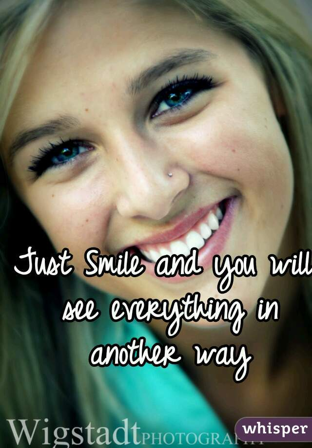 Just Smile and you will see everything in another way