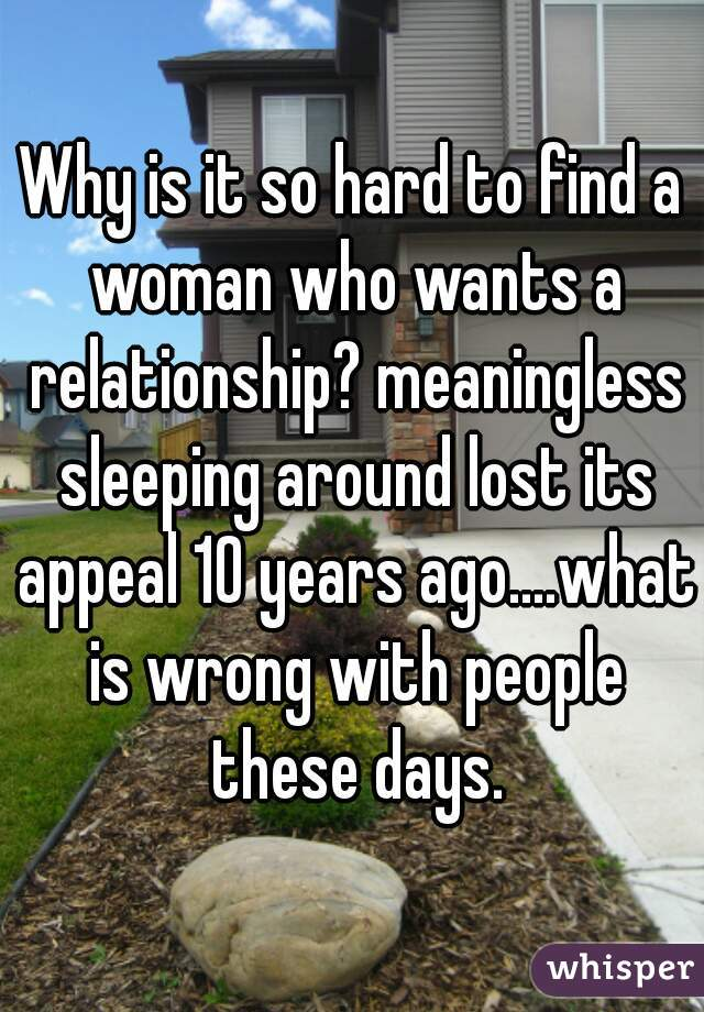 Why is it so hard to find a woman who wants a relationship? meaningless sleeping around lost its appeal 10 years ago....what is wrong with people these days.