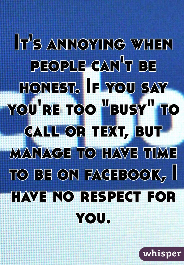 """It's annoying when people can't be honest. If you say you're too """"busy"""" to call or text, but manage to have time to be on facebook, I have no respect for you."""