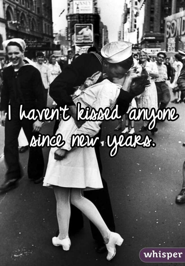 I haven't kissed anyone since new years.