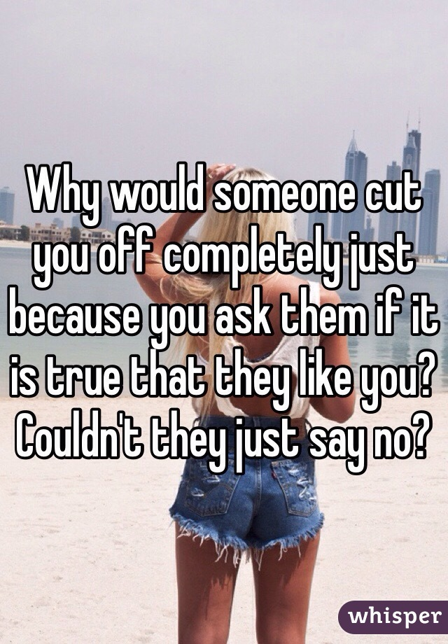 Why would someone cut you off completely just because you ask them if it is true that they like you? Couldn't they just say no?